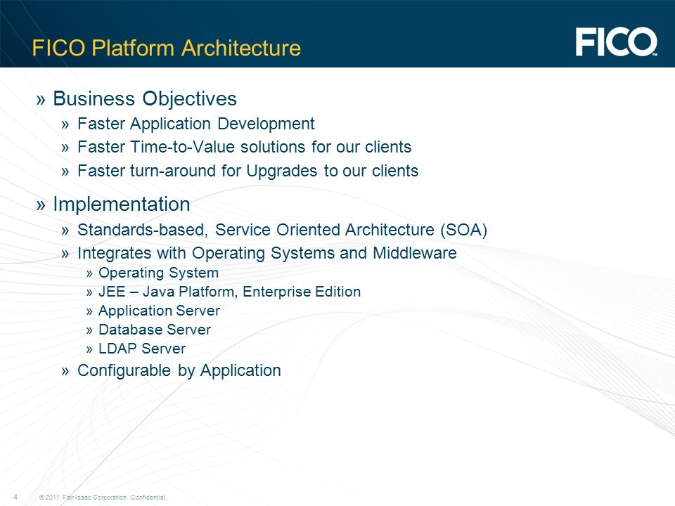 © 2011 Fair Isaac Corporation. Confidential. 4 FICO Platform Architecture »Business Objectives »Faster Application Development »Faster Time-to-Value s