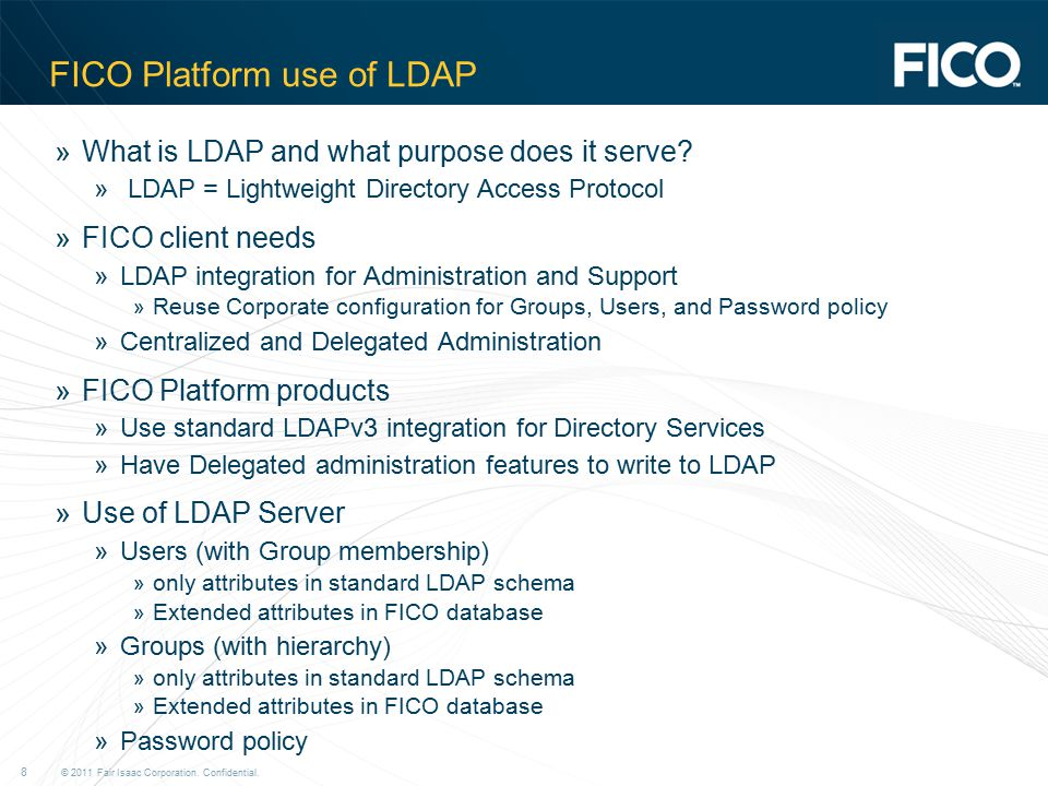© 2011 Fair Isaac Corporation. Confidential. 8 FICO Platform use of LDAP »What is LDAP and what purpose does it serve? » LDAP = Lightweight Directory
