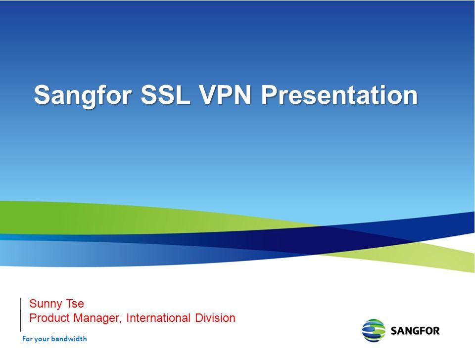 Sangfor SSL VPN Presentation Sunny Tse Product Manager, International Division