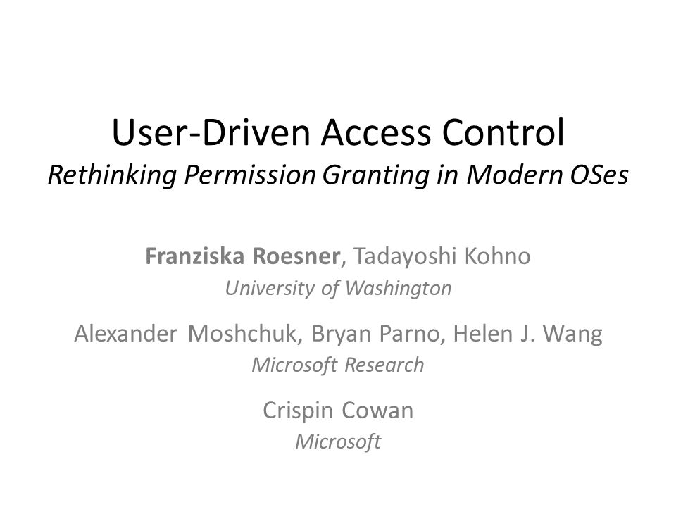 User-Driven Access Control Rethinking Permission Granting in Modern OSes Franziska Roesner, Tadayoshi Kohno University of Washington Alexander Moshchuk, Bryan Parno, Helen J.