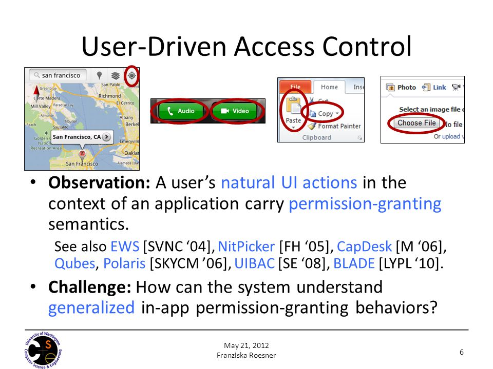 Access Control Gadgets (ACGs) 7 May 21, 2012 Franziska Roesner Approach: Let the system control these UI elements (ACGs) to capture a user's permission granting intent.