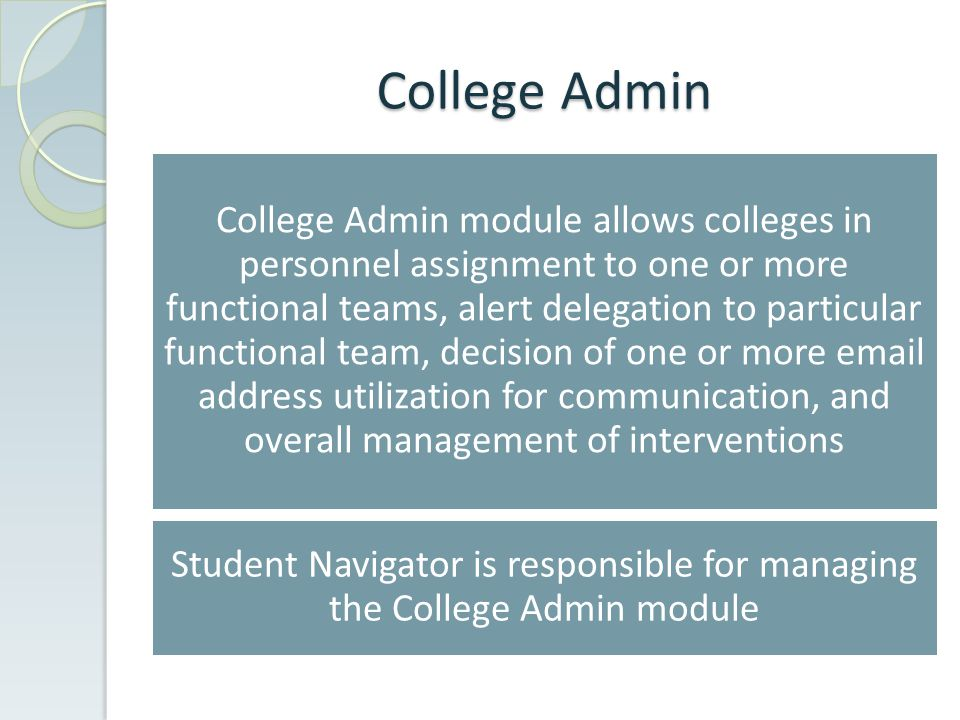 College Admin module allows colleges in personnel assignment to one or more functional teams, alert delegation to particular functional team, decision of one or more email address utilization for communication, and overall management of interventions Student Navigator is responsible for managing the College Admin module