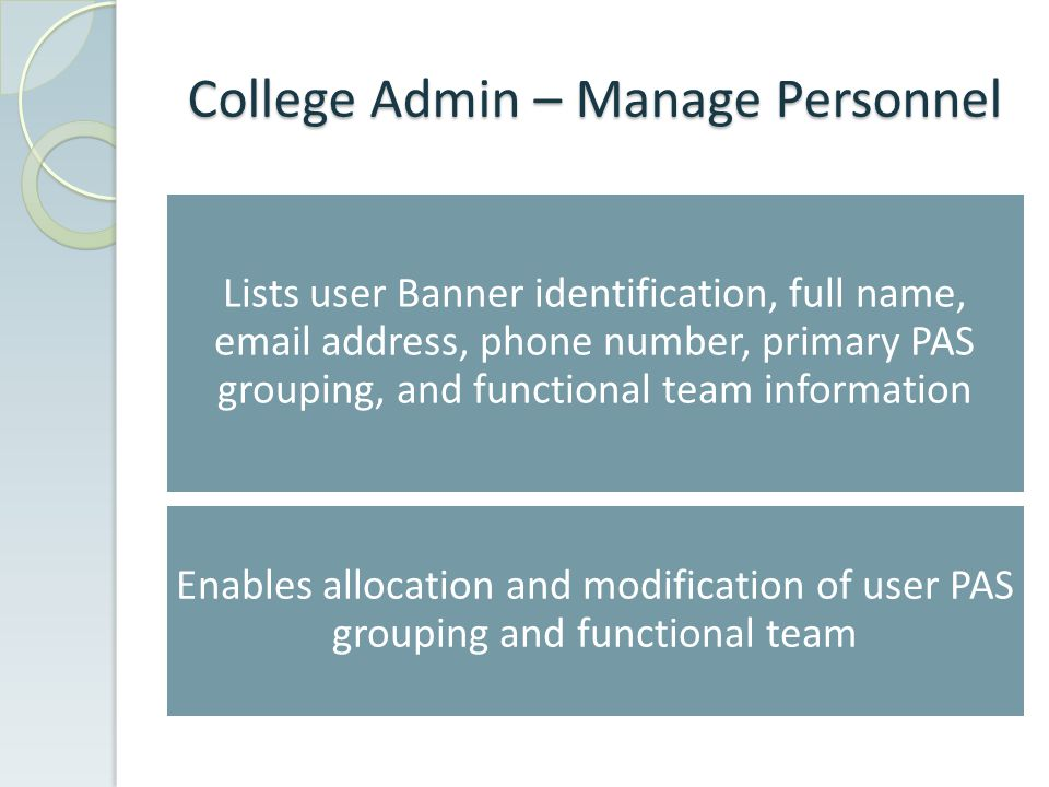 College Admin – Manage Personnel Lists user Banner identification, full name, email address, phone number, primary PAS grouping, and functional team information Enables allocation and modification of user PAS grouping and functional team