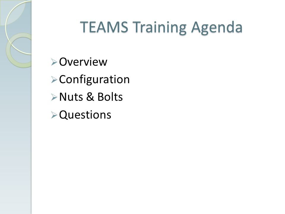 TEAMS Training Agenda  Overview  Configuration  Nuts & Bolts  Questions