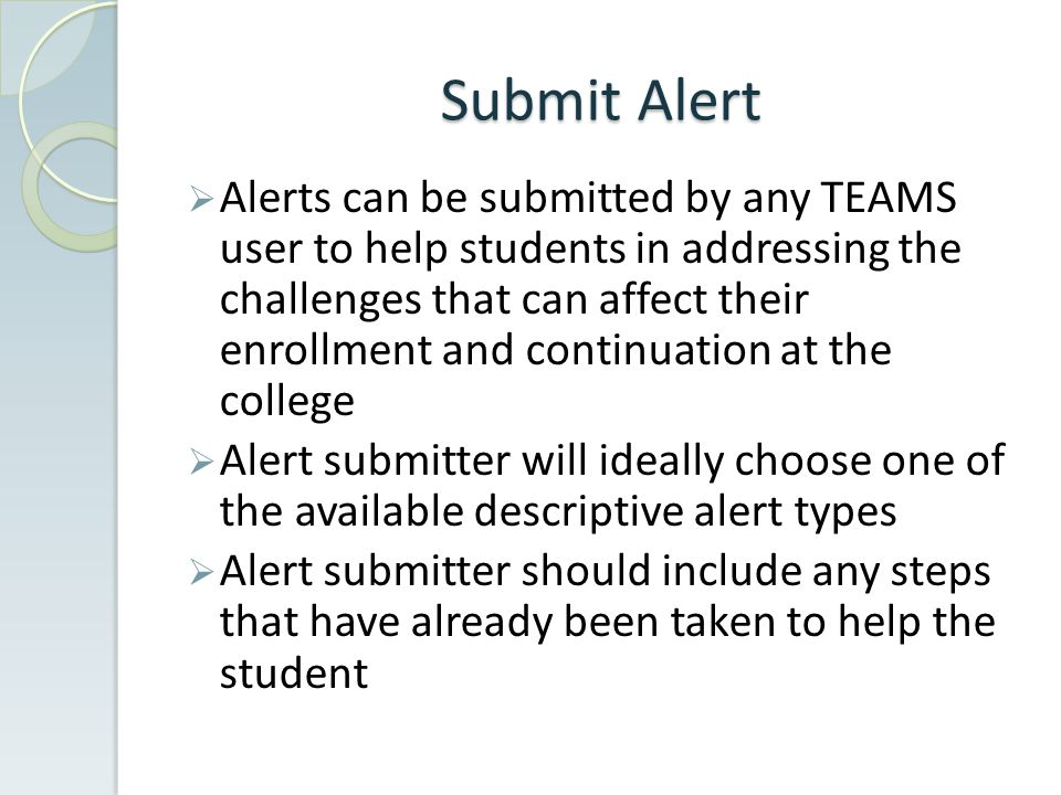 Submit Alert  Alerts can be submitted by any TEAMS user to help students in addressing the challenges that can affect their enrollment and continuation at the college  Alert submitter will ideally choose one of the available descriptive alert types  Alert submitter should include any steps that have already been taken to help the student