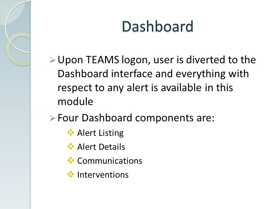 Dashboard  Upon TEAMS logon, user is diverted to the Dashboard interface and everything with respect to any alert is available in this module  Four Dashboard components are:  Alert Listing  Alert Details  Communications  Interventions