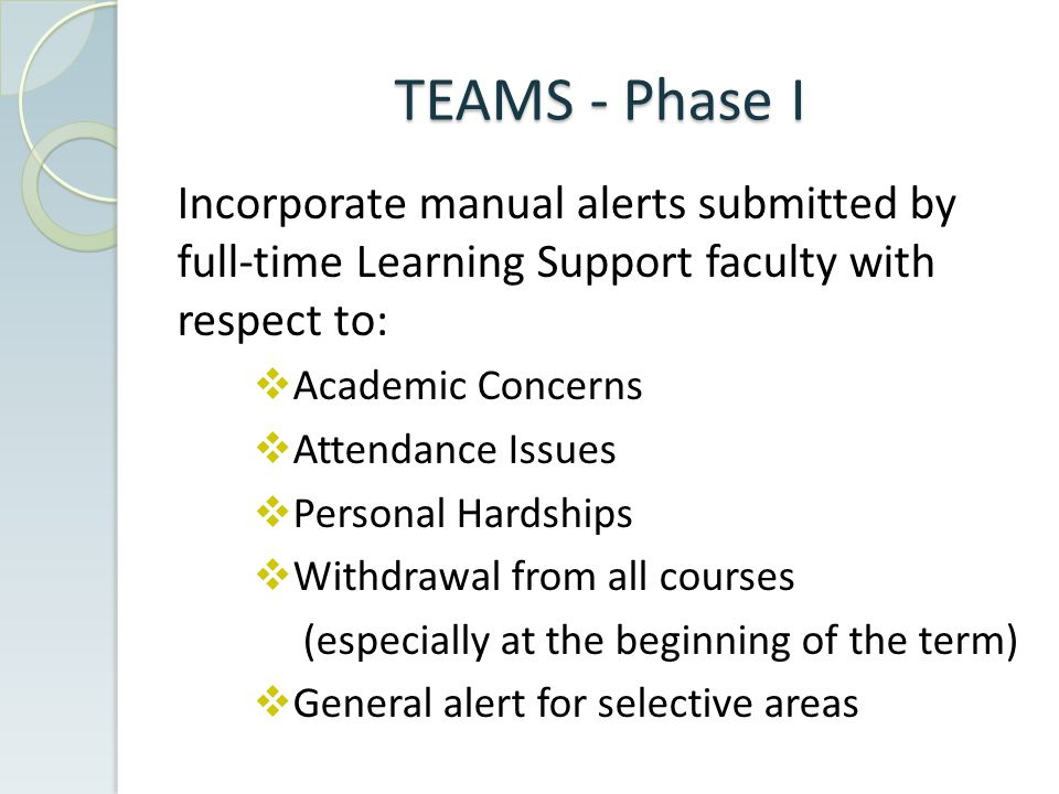 TEAMS - Phase I Incorporate manual alerts submitted by full-time Learning Support faculty with respect to:  Academic Concerns  Attendance Issues  Personal Hardships  Withdrawal from all courses (especially at the beginning of the term)  General alert for selective areas