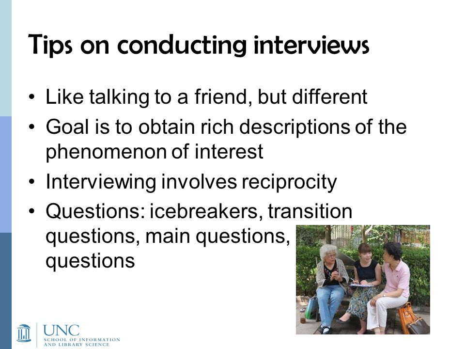Tips on conducting interviews Like talking to a friend, but different Goal is to obtain rich descriptions of the phenomenon of interest Interviewing i