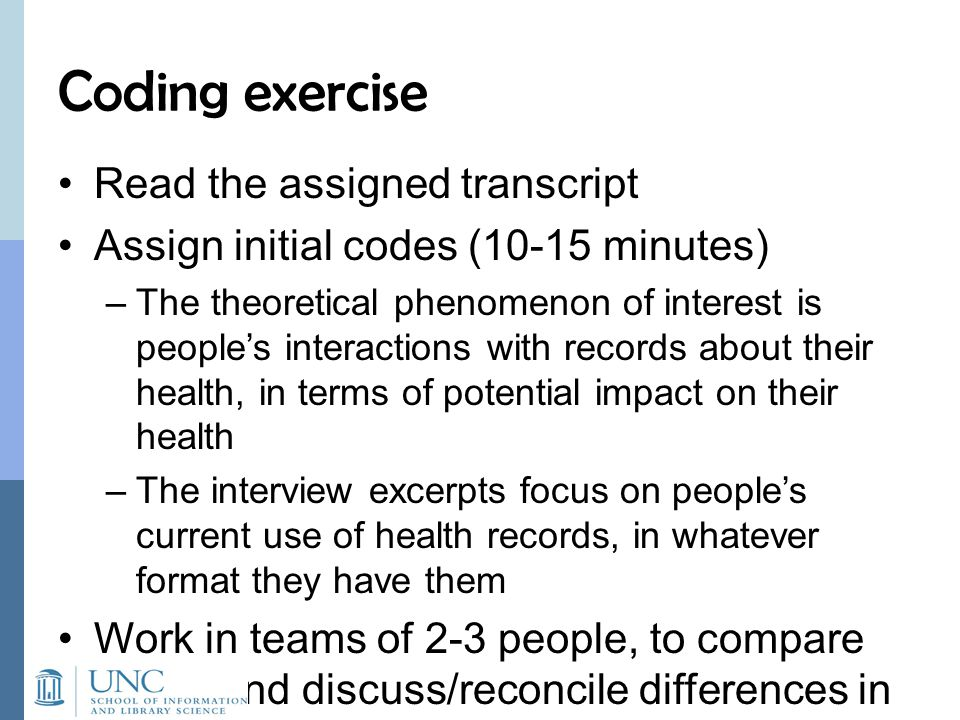 Coding exercise Read the assigned transcript Assign initial codes (10-15 minutes) –The theoretical phenomenon of interest is people's interactions with records about their health, in terms of potential impact on their health –The interview excerpts focus on people's current use of health records, in whatever format they have them Work in teams of 2-3 people, to compare codes and discuss/reconcile differences in coding