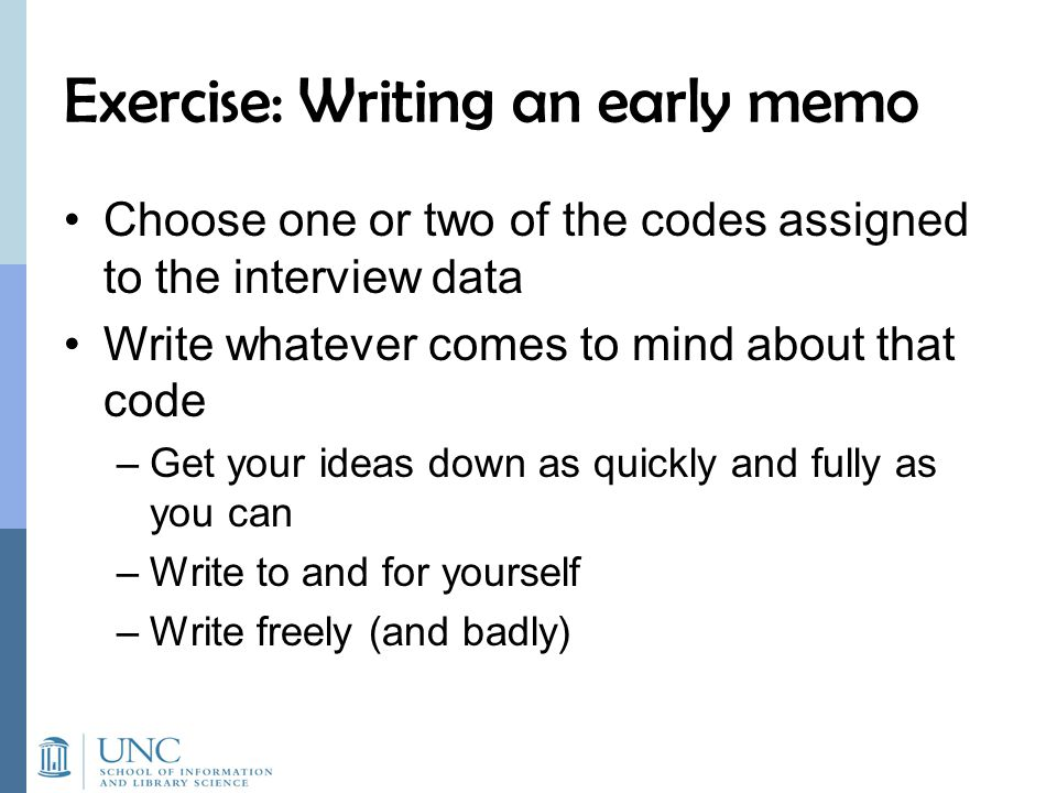 Exercise: Writing an early memo Choose one or two of the codes assigned to the interview data Write whatever comes to mind about that code –Get your ideas down as quickly and fully as you can –Write to and for yourself –Write freely (and badly)