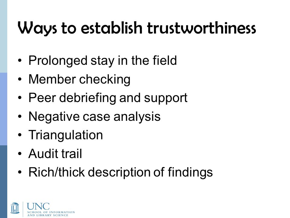 Ways to establish trustworthiness Prolonged stay in the field Member checking Peer debriefing and support Negative case analysis Triangulation Audit trail Rich/thick description of findings