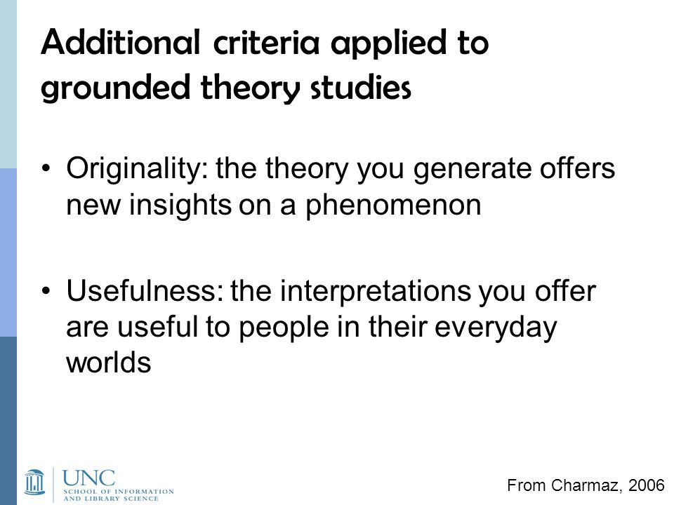 Additional criteria applied to grounded theory studies Originality: the theory you generate offers new insights on a phenomenon Usefulness: the interpretations you offer are useful to people in their everyday worlds From Charmaz, 2006