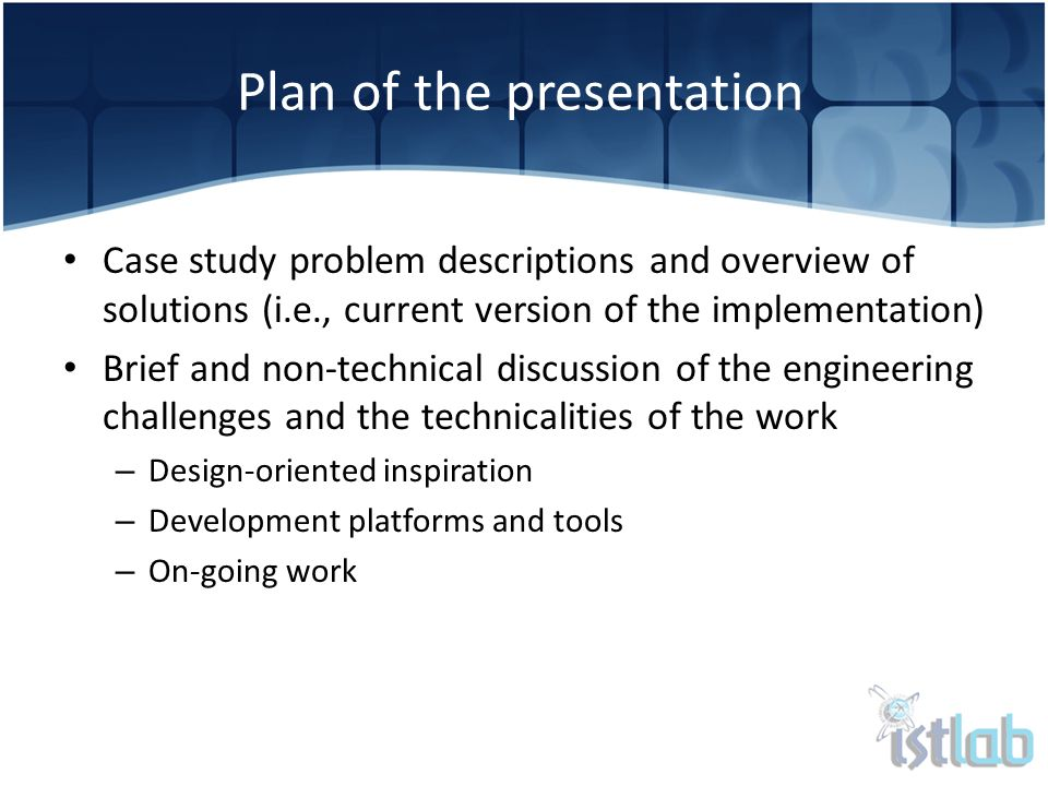 Case study problem descriptions and overview of solutions (i.e., current version of the implementation) Brief and non-technical discussion of the engineering challenges and the technicalities of the work – Design-oriented inspiration – Development platforms and tools – On-going work Plan of the presentation