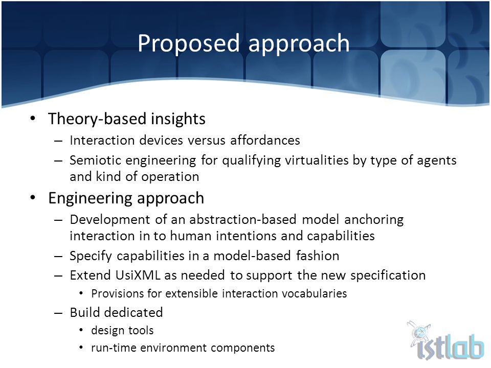 Theory-based insights – Interaction devices versus affordances – Semiotic engineering for qualifying virtualities by type of agents and kind of operation Engineering approach – Development of an abstraction-based model anchoring interaction in to human intentions and capabilities – Specify capabilities in a model-based fashion – Extend UsiXML as needed to support the new specification Provisions for extensible interaction vocabularies – Build dedicated design tools run-time environment components Proposed approach