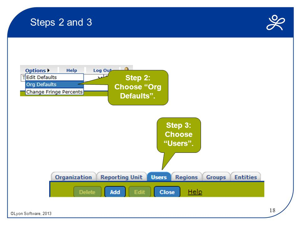 "Steps 2 and 3 18 Step 3: Choose ""Users"". ©Lyon Software, 2013 Step 2: Choose ""Org Defaults""."