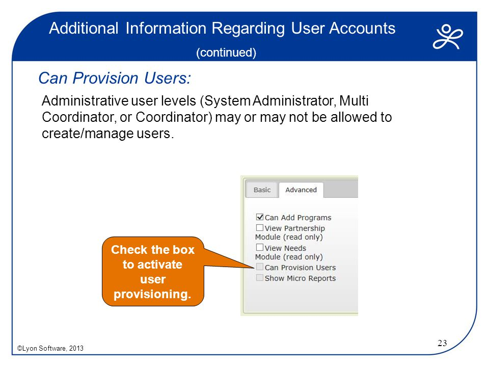 Additional Information Regarding User Accounts (continued) Can Provision Users: Administrative user levels (System Administrator, Multi Coordinator, or Coordinator) may or may not be allowed to create/manage users.