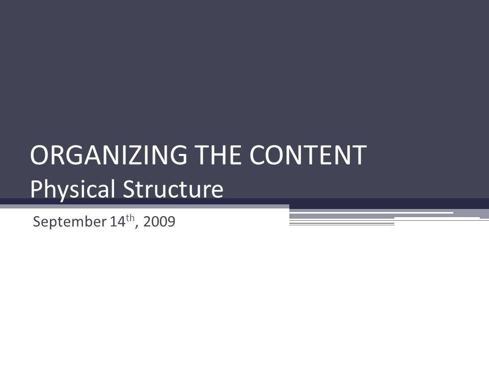 ORGANIZING THE CONTENT Physical Structure September 14 th, 2009