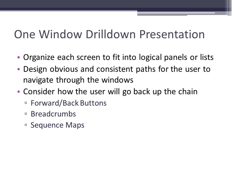 One Window Drilldown Presentation Organize each screen to fit into logical panels or lists Design obvious and consistent paths for the user to navigat