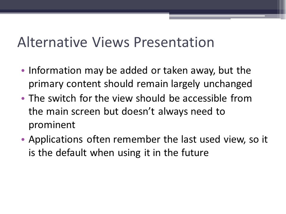 Alternative Views Presentation Information may be added or taken away, but the primary content should remain largely unchanged The switch for the view