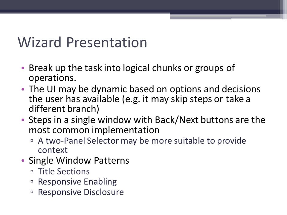 Wizard Presentation Break up the task into logical chunks or groups of operations. The UI may be dynamic based on options and decisions the user has a