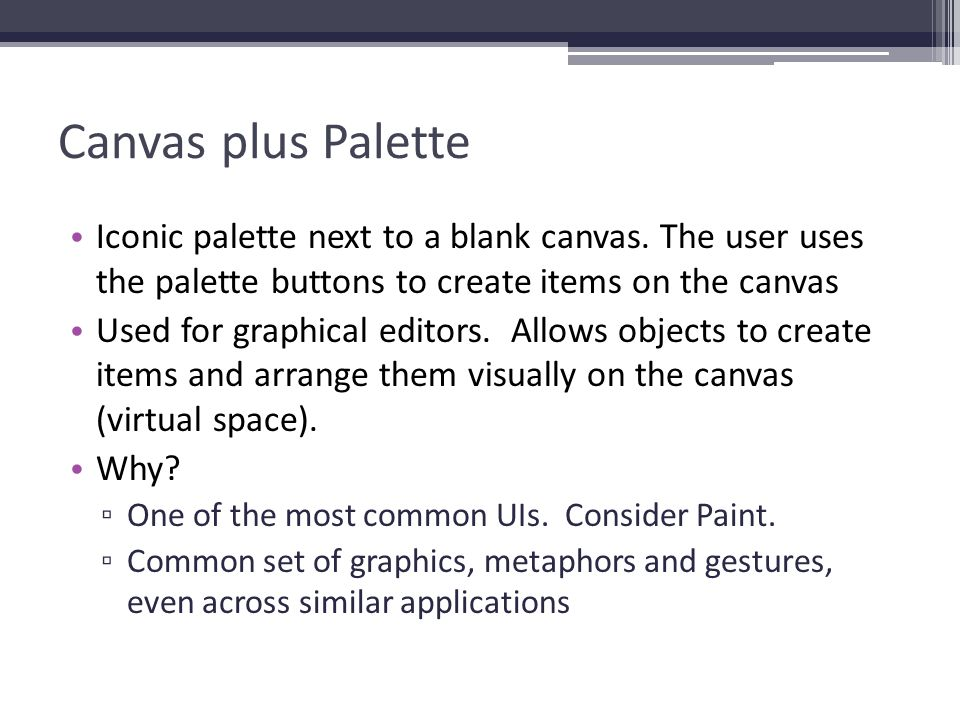 Canvas plus Palette Iconic palette next to a blank canvas. The user uses the palette buttons to create items on the canvas Used for graphical editors.