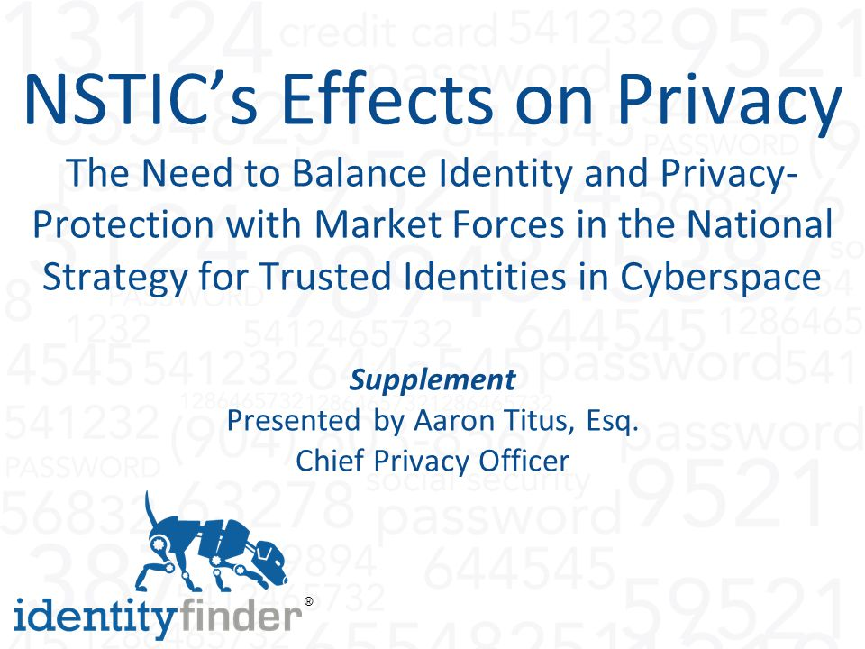 ® NSTIC's Effects on Privacy The Need to Balance Identity and Privacy- Protection with Market Forces in the National Strategy for Trusted Identities in Cyberspace Supplement Presented by Aaron Titus, Esq.