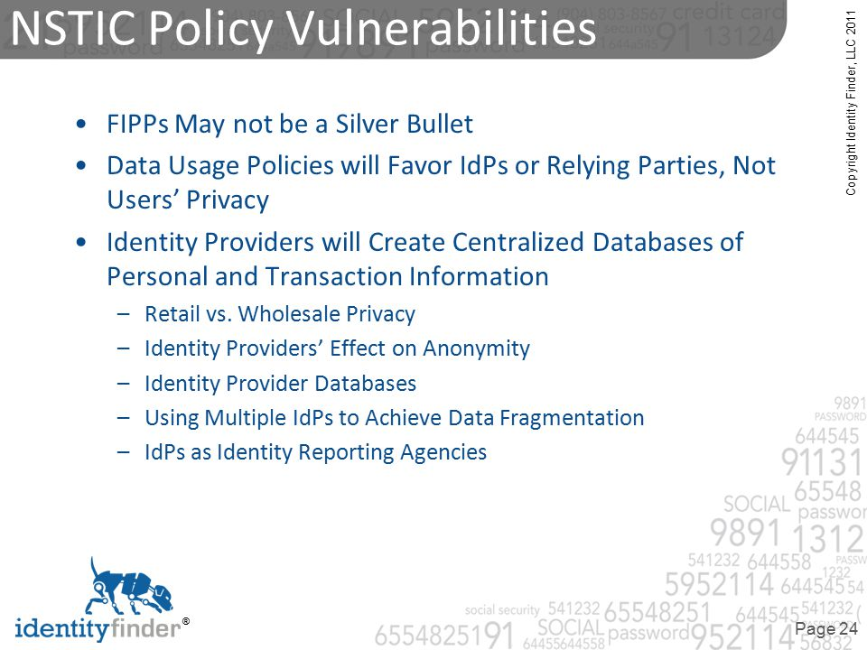 Copyright Identity Finder, LLC 2011 ® Page 24 NSTIC Policy Vulnerabilities FIPPs May not be a Silver Bullet Data Usage Policies will Favor IdPs or Relying Parties, Not Users' Privacy Identity Providers will Create Centralized Databases of Personal and Transaction Information –Retail vs.