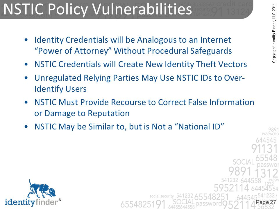 Copyright Identity Finder, LLC 2011 ® Page 27 NSTIC Policy Vulnerabilities Identity Credentials will be Analogous to an Internet Power of Attorney Without Procedural Safeguards NSTIC Credentials will Create New Identity Theft Vectors Unregulated Relying Parties May Use NSTIC IDs to Over- Identify Users NSTIC Must Provide Recourse to Correct False Information or Damage to Reputation NSTIC May be Similar to, but is Not a National ID