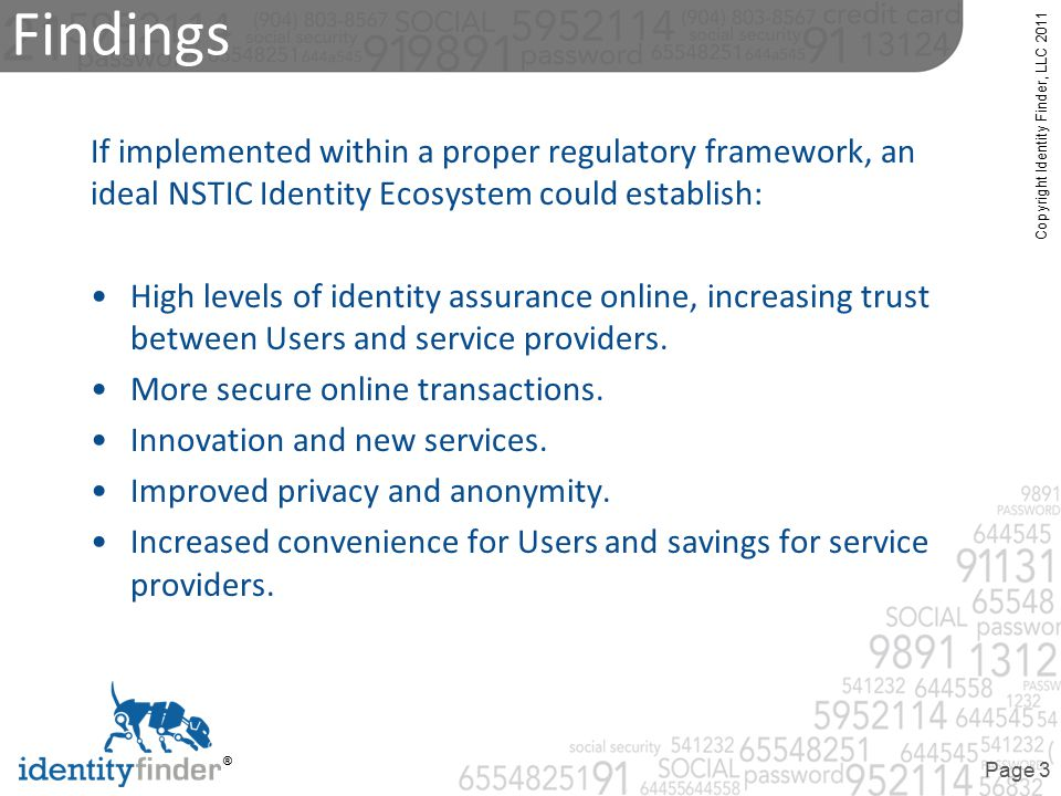 Copyright Identity Finder, LLC 2011 ® Page 3 Findings If implemented within a proper regulatory framework, an ideal NSTIC Identity Ecosystem could establish: High levels of identity assurance online, increasing trust between Users and service providers.