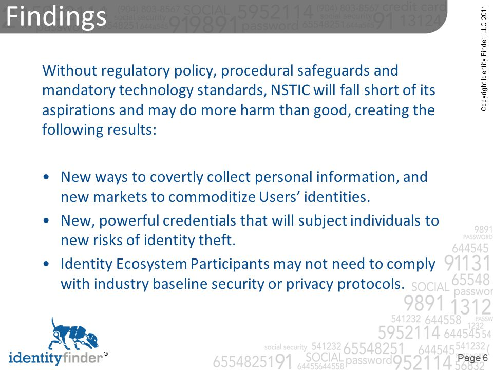 Copyright Identity Finder, LLC 2011 ® Page 6 Findings Without regulatory policy, procedural safeguards and mandatory technology standards, NSTIC will