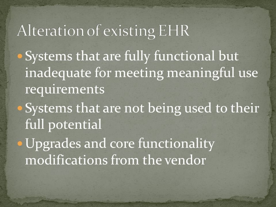 Systems that are fully functional but inadequate for meeting meaningful use requirements Systems that are not being used to their full potential Upgrades and core functionality modifications from the vendor