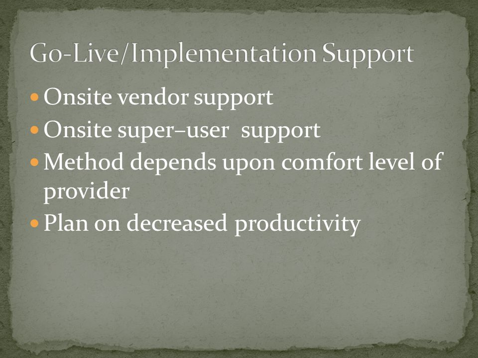 Onsite vendor support Onsite super–user support Method depends upon comfort level of provider Plan on decreased productivity