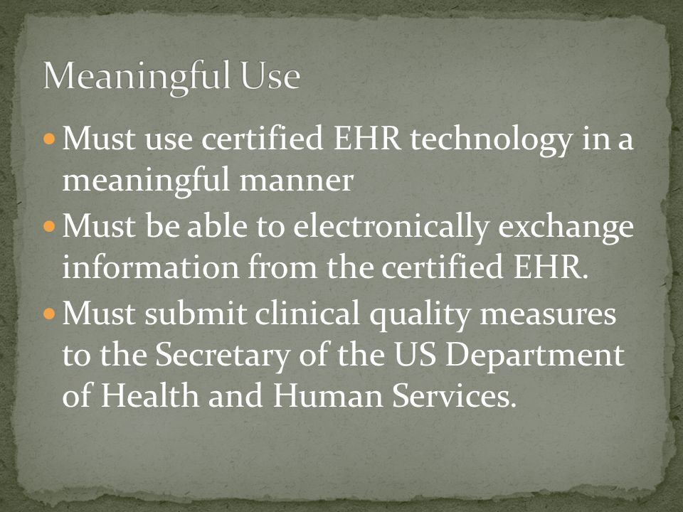 Must use certified EHR technology in a meaningful manner Must be able to electronically exchange information from the certified EHR.
