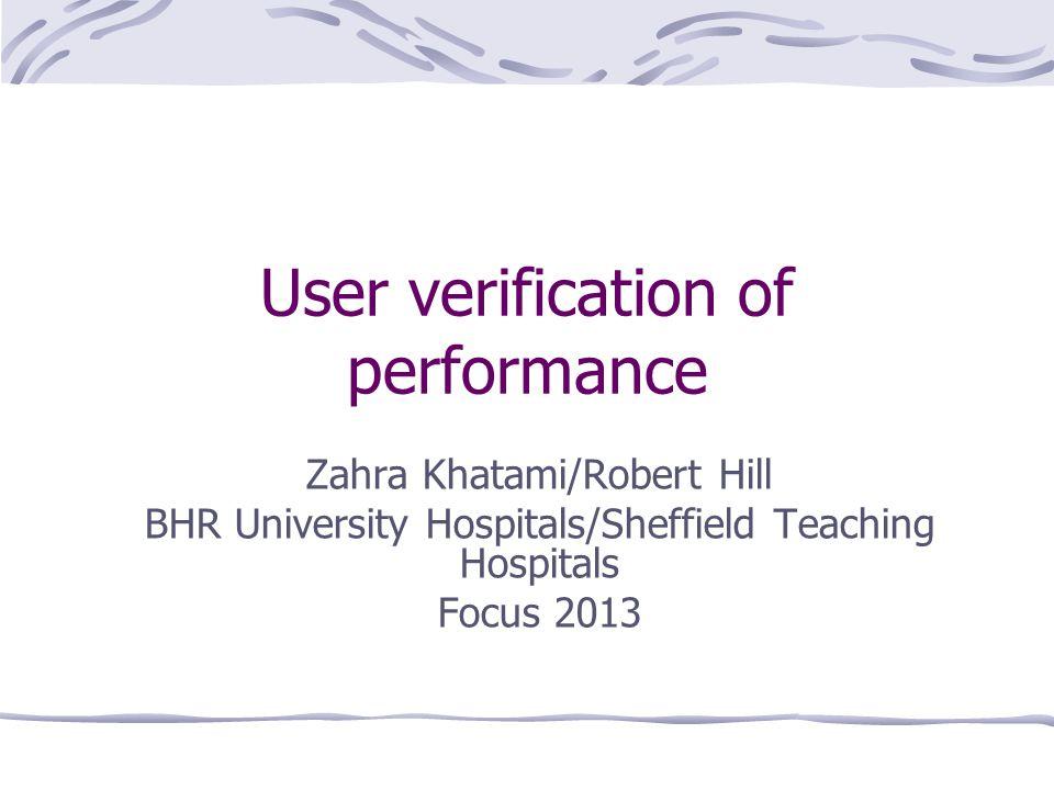 User verification of performance Zahra Khatami/Robert Hill BHR University Hospitals/Sheffield Teaching Hospitals Focus 2013