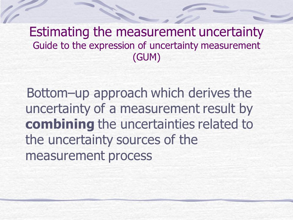 Estimating the measurement uncertainty Guide to the expression of uncertainty measurement (GUM) Bottom–up approach which derives the uncertainty of a measurement result by combining the uncertainties related to the uncertainty sources of the measurement process