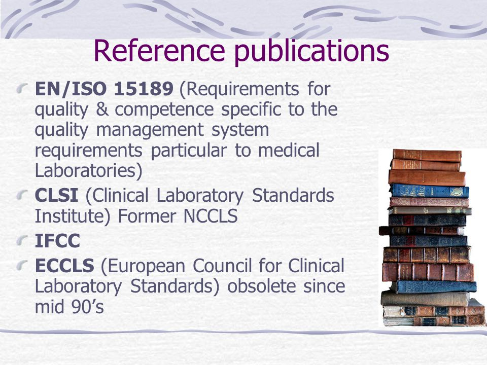 Reference publications EN/ISO 15189 (Requirements for quality & competence specific to the quality management system requirements particular to medical Laboratories) CLSI (Clinical Laboratory Standards Institute) Former NCCLS IFCC ECCLS (European Council for Clinical Laboratory Standards) obsolete since mid 90's
