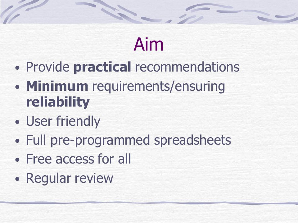 Aim Provide practical recommendations Minimum requirements/ensuring reliability User friendly Full pre-programmed spreadsheets Free access for all Regular review