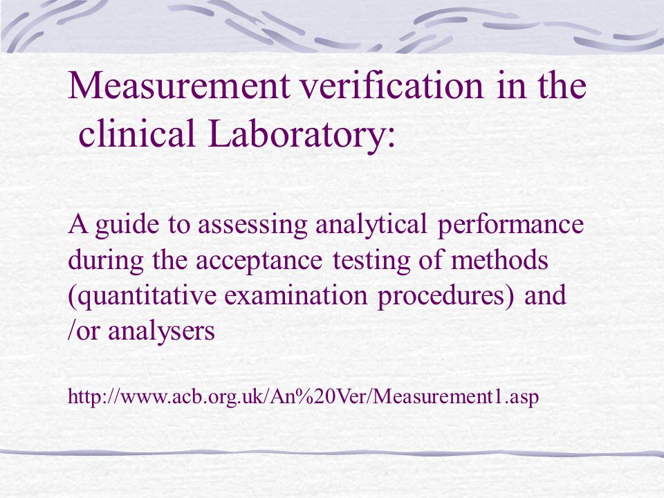 Measurement verification in the clinical Laboratory: A guide to assessing analytical performance during the acceptance testing of methods (quantitative examination procedures) and /or analysers http://www.acb.org.uk/An%20Ver/Measurement1.asp
