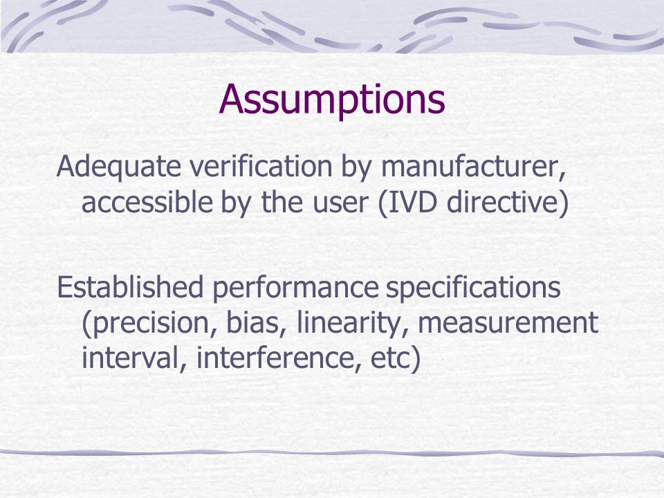 Assumptions Adequate verification by manufacturer, accessible by the user (IVD directive) Established performance specifications (precision, bias, linearity, measurement interval, interference, etc)