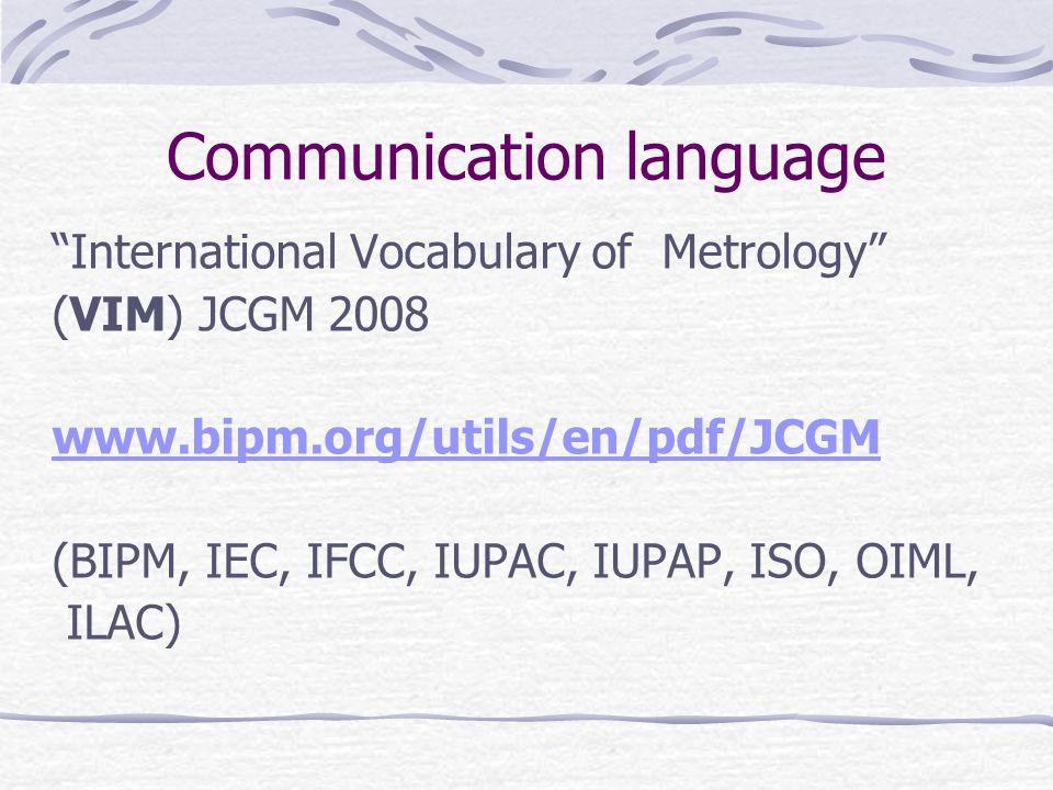 Communication language International Vocabulary of Metrology (VIM) JCGM 2008 www.bipm.org/utils/en/pdf/JCGM (BIPM, IEC, IFCC, IUPAC, IUPAP, ISO, OIML, ILAC)