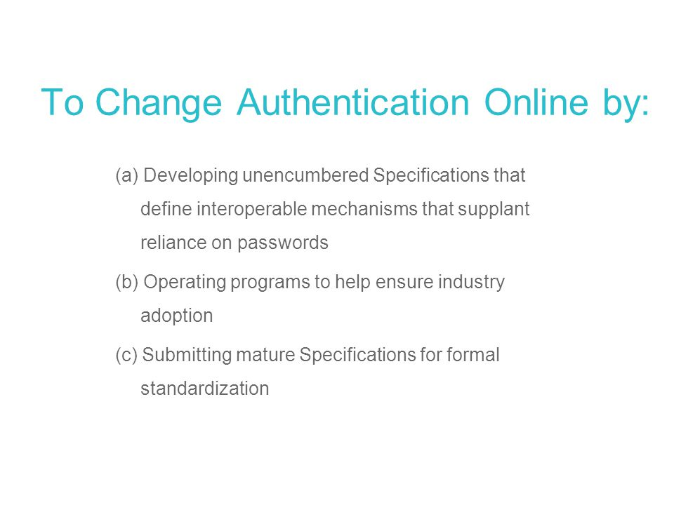 To Change Authentication Online by: (a) Developing unencumbered Specifications that define interoperable mechanisms that supplant reliance on password