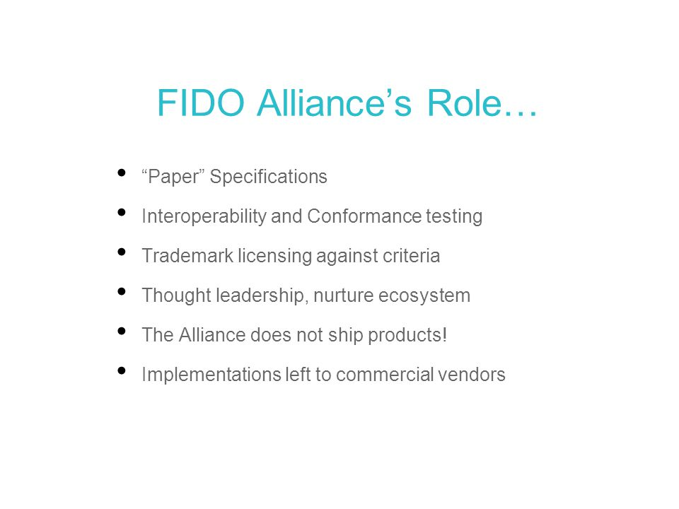 """FIDO Alliance's Role… """"Paper"""" Specifications Interoperability and Conformance testing Trademark licensing against criteria Thought leadership, nurture"""