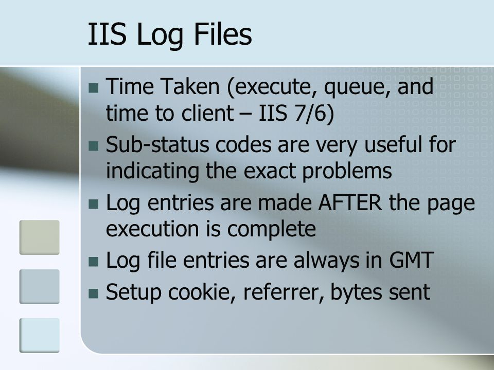 IIS Log Files Time Taken (execute, queue, and time to client – IIS 7/6) Sub-status codes are very useful for indicating the exact problems Log entries are made AFTER the page execution is complete Log file entries are always in GMT Setup cookie, referrer, bytes sent