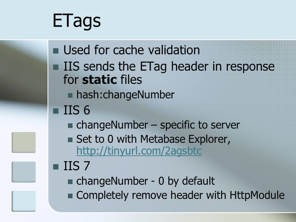 ETags Used for cache validation IIS sends the ETag header in response for static files hash:changeNumber IIS 6 changeNumber – specific to server Set to 0 with Metabase Explorer, http://tinyurl.com/2agsbtc http://tinyurl.com/2agsbtc IIS 7 changeNumber - 0 by default Completely remove header with HttpModule