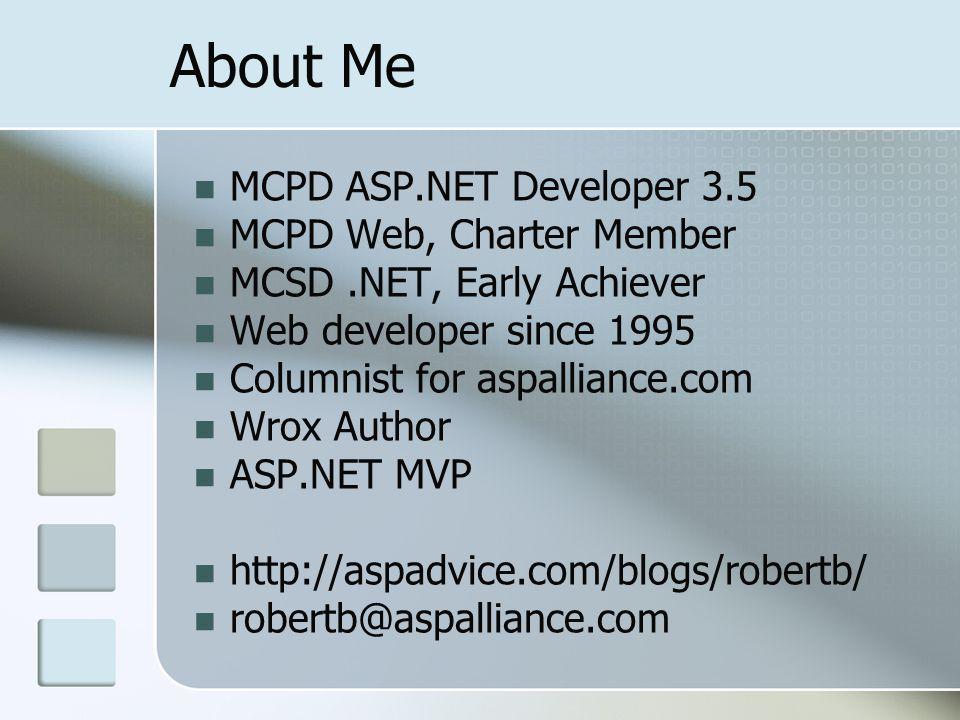 About Me MCPD ASP.NET Developer 3.5 MCPD Web, Charter Member MCSD.NET, Early Achiever Web developer since 1995 Columnist for aspalliance.com Wrox Author ASP.NET MVP http://aspadvice.com/blogs/robertb/ robertb@aspalliance.com