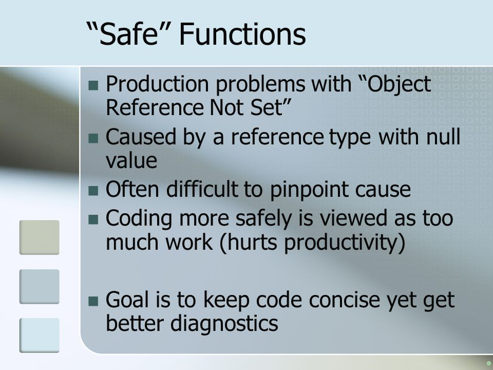Safe Functions Production problems with Object Reference Not Set Caused by a reference type with null value Often difficult to pinpoint cause Coding more safely is viewed as too much work (hurts productivity) Goal is to keep code concise yet get better diagnostics