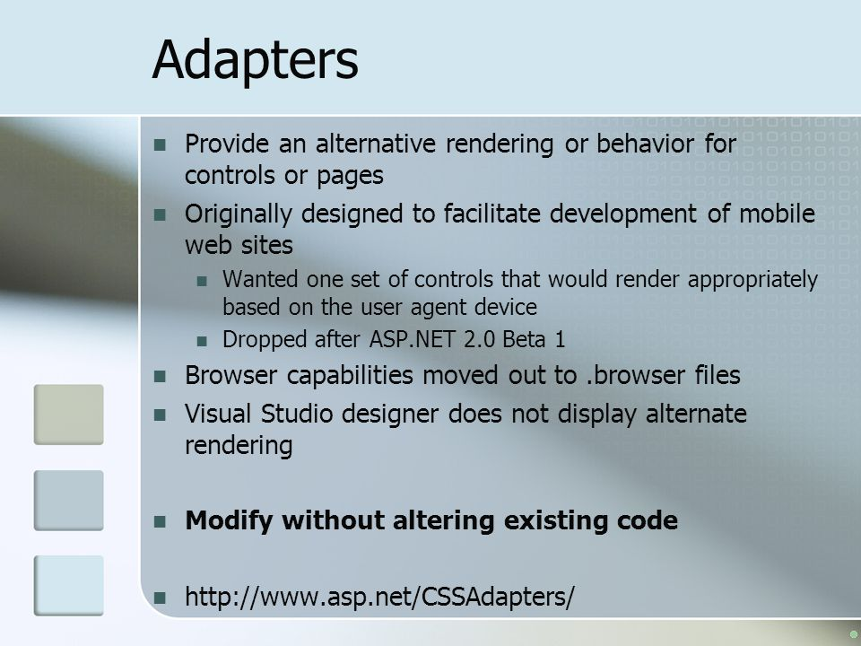 Adapters Provide an alternative rendering or behavior for controls or pages Originally designed to facilitate development of mobile web sites Wanted one set of controls that would render appropriately based on the user agent device Dropped after ASP.NET 2.0 Beta 1 Browser capabilities moved out to.browser files Visual Studio designer does not display alternate rendering Modify without altering existing code http://www.asp.net/CSSAdapters/