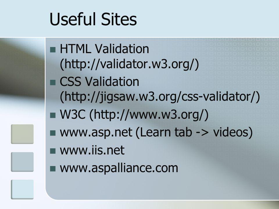 Useful Sites HTML Validation (http://validator.w3.org/) CSS Validation (http://jigsaw.w3.org/css-validator/) W3C (http://www.w3.org/) www.asp.net (Learn tab -> videos) www.iis.net www.aspalliance.com