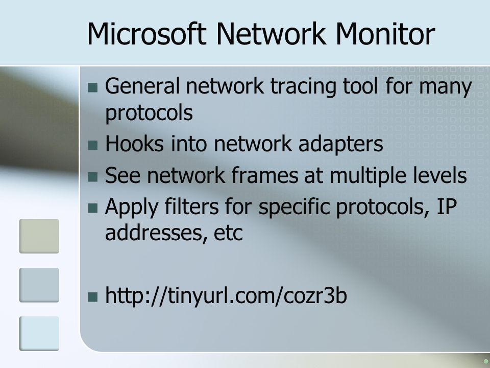 Microsoft Network Monitor General network tracing tool for many protocols Hooks into network adapters See network frames at multiple levels Apply filters for specific protocols, IP addresses, etc http://tinyurl.com/cozr3b