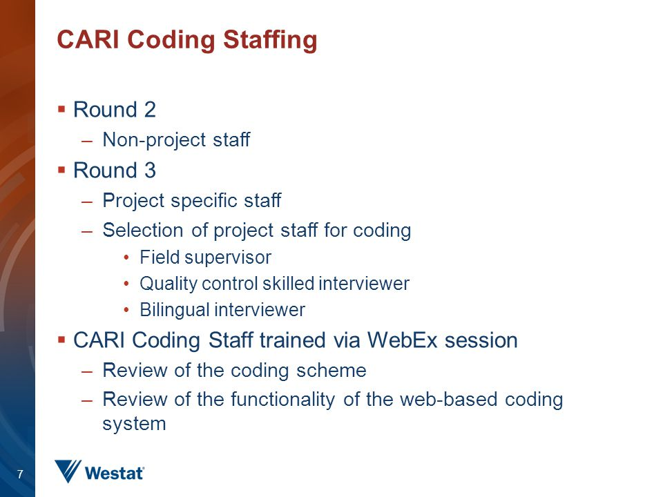 CARI Coding Staffing  Round 2 –Non-project staff  Round 3 –Project specific staff –Selection of project staff for coding Field supervisor Quality co